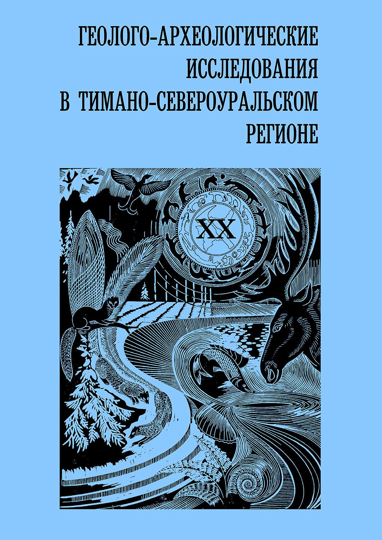 Геолого-археологические исследования в Тимано-Североуральском регионе. Том XX